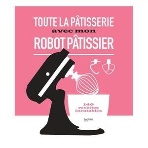 Hachette pratique Livre Toute la pâtisserie avec mon robot pâtissier Hachette pratique - Publicité