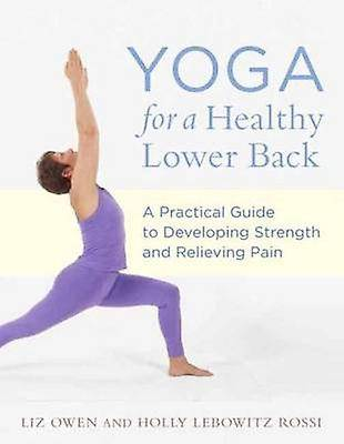 Yoga For A Healthy Lower Back A Practical Guide to Developing Strength and Relieving Pain par Liz Owen et Holly Lebowitz Rossi