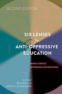 Six Lentilles pour l'éducation antioppressive Histoires partielles Conversations improbables Deuxième édition par Edité par Kevin K Kumashiro et éd...