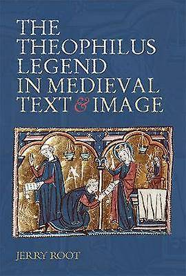The Theophilus Legend in Medieval Text and Image par Root & Jerry