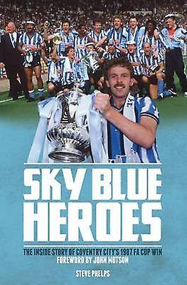 Sky Blue Heroes The Inside Story of Coventry Citys 1987 FA Cup Win par Steve Phelps