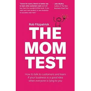 Fitzpatrick, Rob The Mom Test: How to talk to customers & learn if your business is a good idea when everyone is lying to you - Publicité