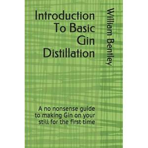 Bentley, William Introduction To Basic Gin Distillation: A no nonsense guide to making Gin on your still for the first time - Publicité
