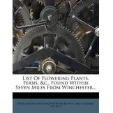 Nabu Press List of Flowering Plants, Ferns, &C.,; Found Within Seven Miles from Winchester...