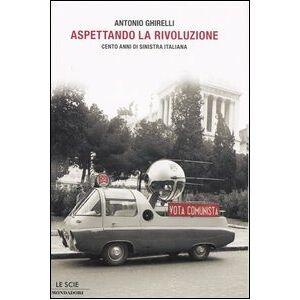 Mondadori Aspettando la rivoluzione. Cento anni di sinistra italiana Antonio Ghirelli