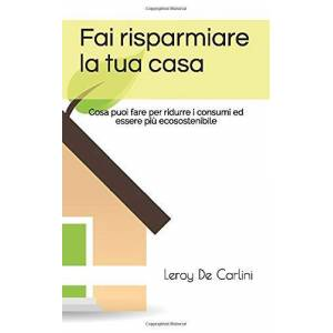 De Carlini, Leroy Fai risparmiare la tua casa: Cosa puoi fare per ridurre i consumi ed essere pi ecosostenibile ISBN:9798645123666