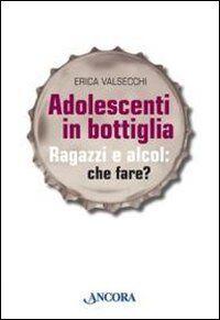 Erica Valsecchi Adolescenti in bottiglia.