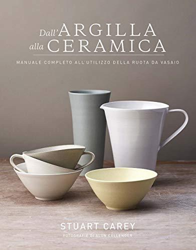 carey stuart dall'argilla alla ceramica. manuale completo all'utilizzo della ruota da vasaio isbn:9788827600610