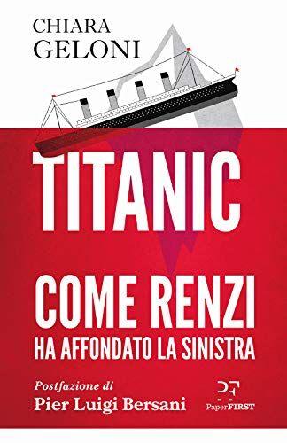 Chiara Geloni Titanic. Come Renzi ha affondato