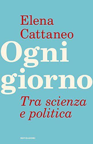 Elena Cattaneo Ogni giorno. Tra scienza e
