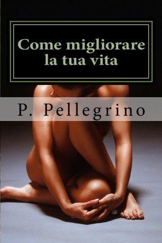 P. L. Pellegrino Come migliorare la tua vita: