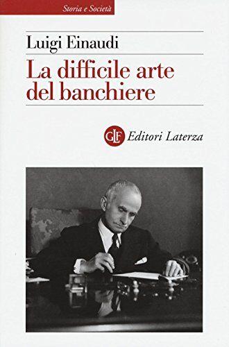 Luigi Einaudi La difficile arte del banchiere