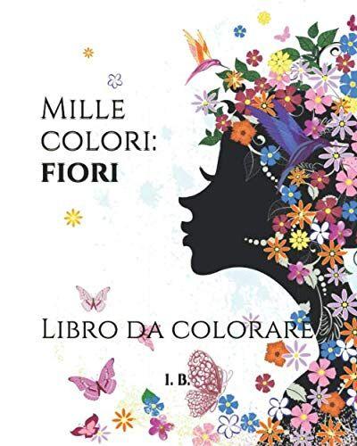 I. B. MILLE COLORI: FIORI: Libro da colorare