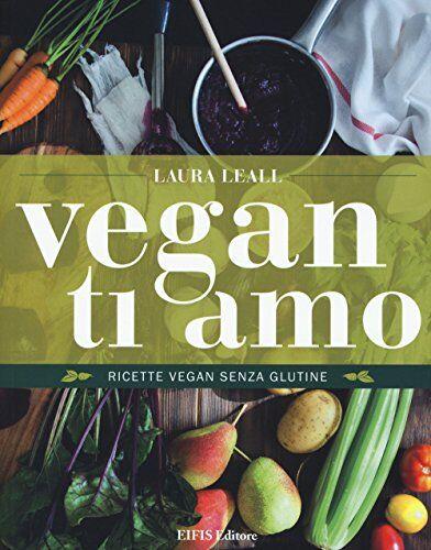 Laura Leall Vegan ti amo. Ricette vegan senza