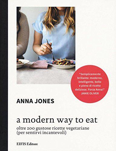Anna Jones A Modern way to eat. Oltre 200
