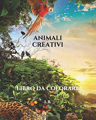 I. B. ANIMALI CREATIVI: Libro da colorare per