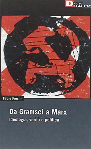 Fabio Frosini Da Gramsci a Marx. Ideologia,