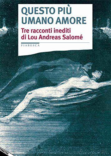 Lou Andreas-Salomé Questo più umano amore