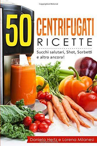 daniela hertz 50 centrifugati ricette - succhi salutari, shot, sorbetti e altro ancora: ricette per la spremiagrumi - centrifughe, estratti e succhi rigeneranti. isbn:9781790207336