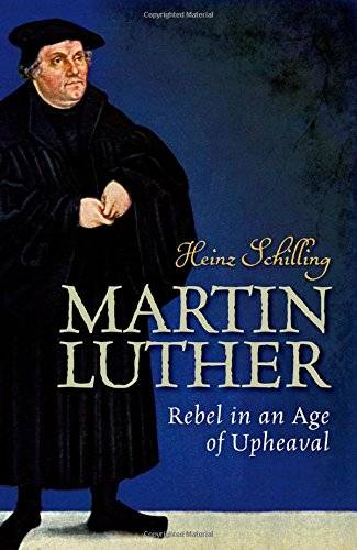 Heinz Schilling Martin Luther: Rebel in an Age