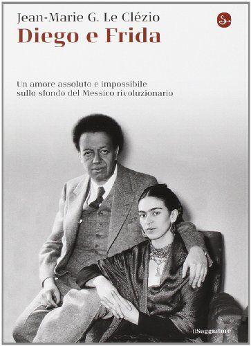 Jean-Marie Le Clézio Diego e Frida. Un amore