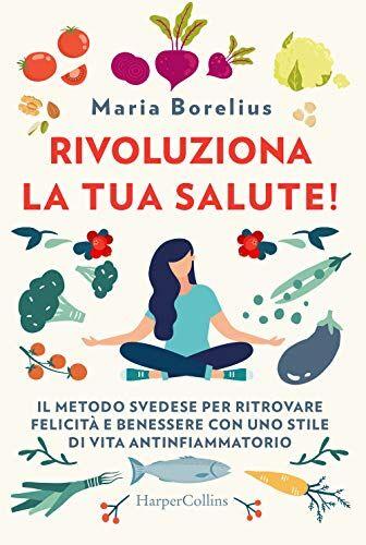 Maria Borelius Rivoluziona la tua salute! Il
