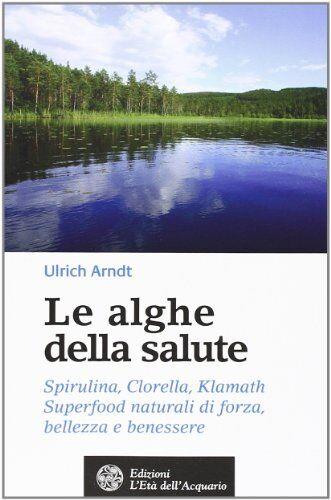 Ulrich Arndt Le alghe della salute. Spirulina,