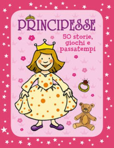 Annette Moser Principesse. 50 storie, giochi e