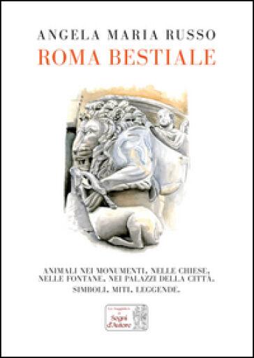 Angela Maria Russo Roma bestiale. Animali nei