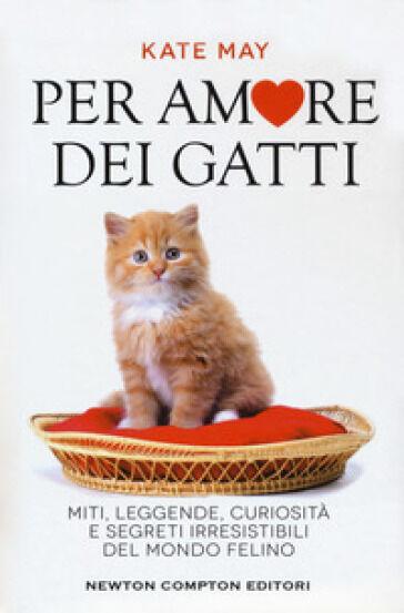Kate May Per amore dei gatti. Miti, leggende,