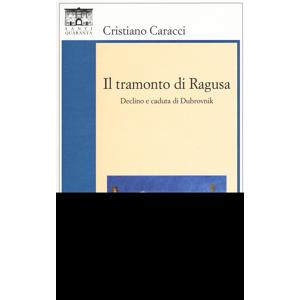 Cristiano Caracci Il tramonto di Ragusa. Declino a caduta di Dubrovnik Cristiano Caracci ISBN:9788897210368