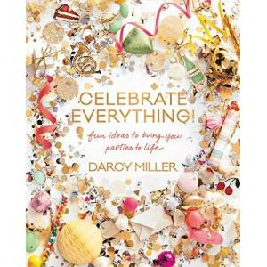 Miller, Darcy Celebrate Everything!: Fun Ideas to Bring Your Parties to Life