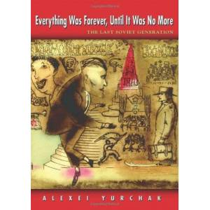 Yurchak, Alexei Everything Was Forever, Until It Was No More: The Last Soviet Generation