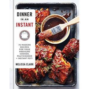 Melissa Clark Dinner in an Instant: 75 Modern Recipes for Your Pressure Cooker, Multicooker, and Instant Pot(r) a Cookbook