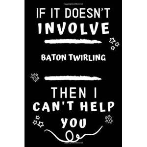 Journals, Hobby If It Doesn't Involve Baton Twirling Then I Can't Help You: Perfect Baton Twirling Gift   Blank Lined Notebook Journal   120 Pages 6 x 9 Format   Office Gag Humour and Banter