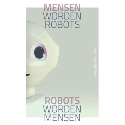 Mensen worden robots, robots worden mensen - Mike van Rijswijk (ISBN: 9789492528759)