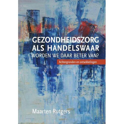 Gezondheidszorg als handelswaar: worden we daar beter van? - Maarten Rutgers (ISBN: 9789463011631)