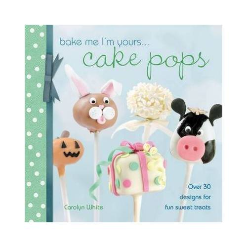 Bake Me I'm Yours... Cake Pops by Carolyn White