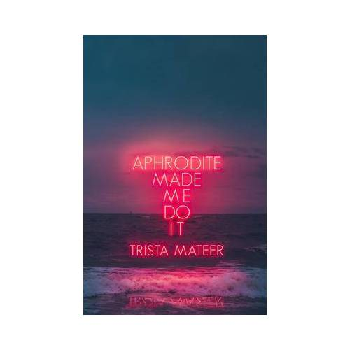 Aphrodite Made Me Do It by Trista Mateer