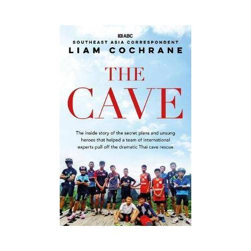 The Cave: the Inside Story of the Amazing Thai Cave by Liam Cochrane