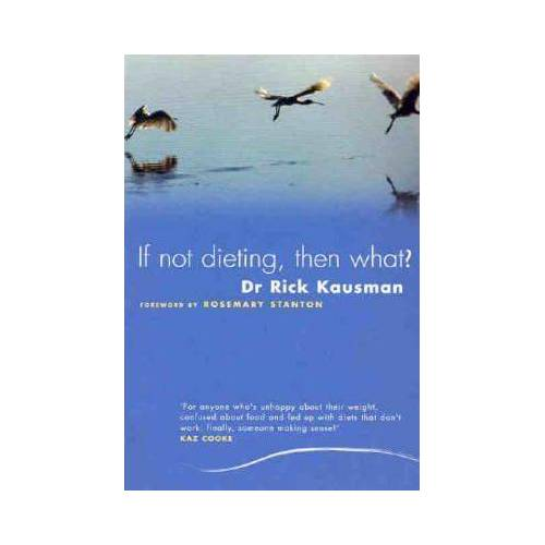 If Not Dieting, Then What? by Rick Kausman