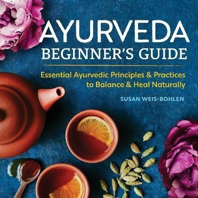 Ayurveda Beginner's Guide by Susan Weis-Bohlen