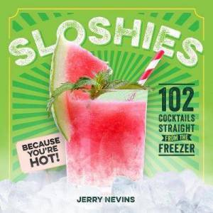 Sloshies - 102 Boozy Cocktails Straight from the Freezer