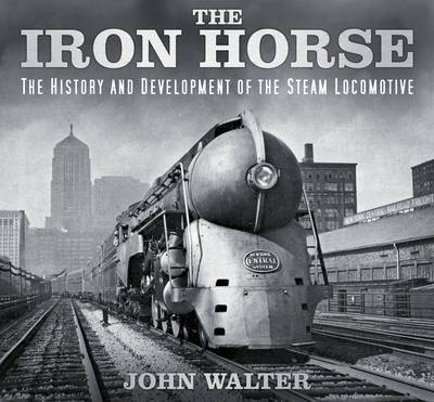 The Iron Horse - The History and Development of the Steam Locomotive