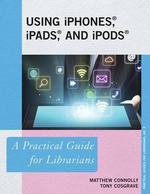 Using iPhones, iPads, and iPods - A Practical Guide for Librarians