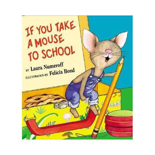 Laura J Numeroff If you take a Mouse to School by Laura J Numeroff