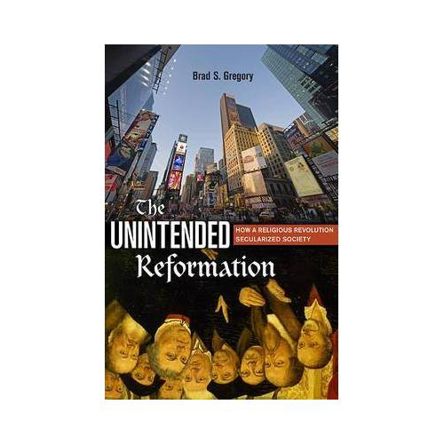 Brad S. Gregory The Unintended Reformation by Brad S. Gregory