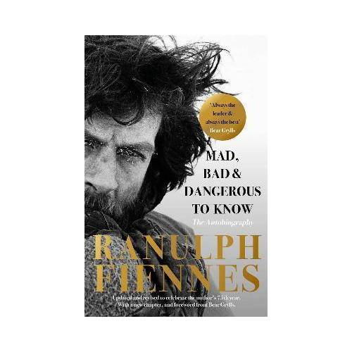 Ranulph Fiennes Mad, Bad and Dangerous to Know by Ranulph Fiennes