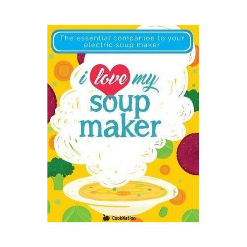 Cooknation I Love My Soupmaker: The Only Soup Machine Recipe Book by Cooknation