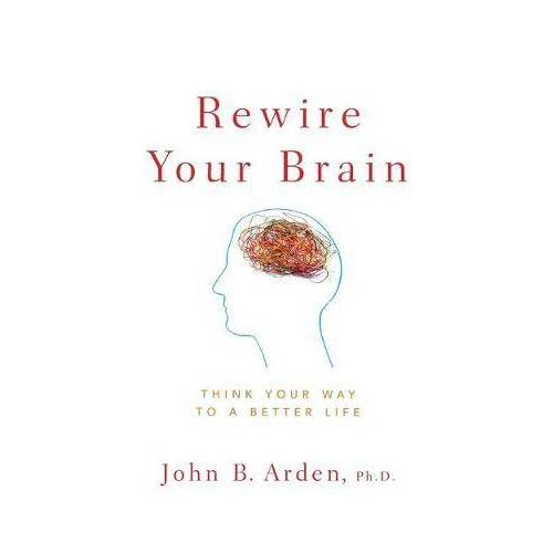 John B. Arden Rewire Your Brain by John B. Arden
